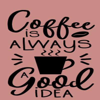 Coffee Is Always Good Idea