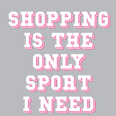 Shopping Is The Only Sport I Need