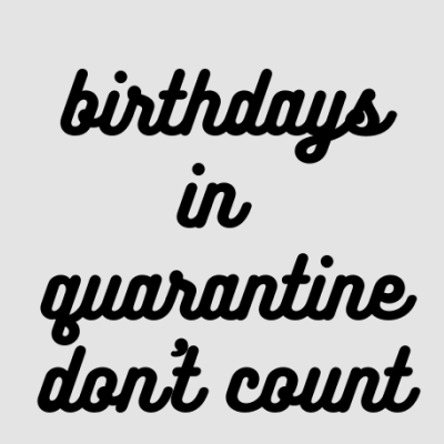 Birthdays in Quarantine Don't Count