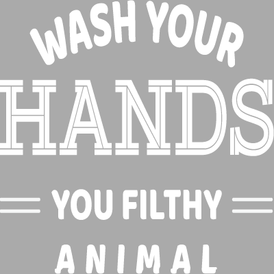 Wash Your Hands You Filthy Animal