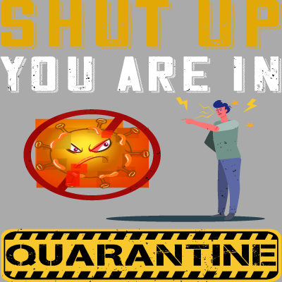 Shut up You Are In Quarantine