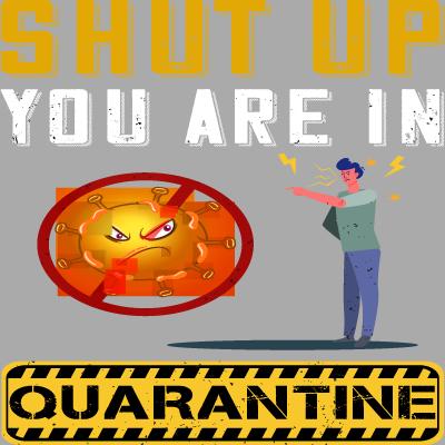 Shut up You Are In Quarantine