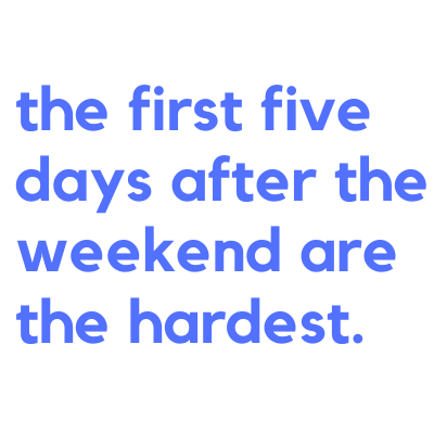 the first five days after the weekend are the hard